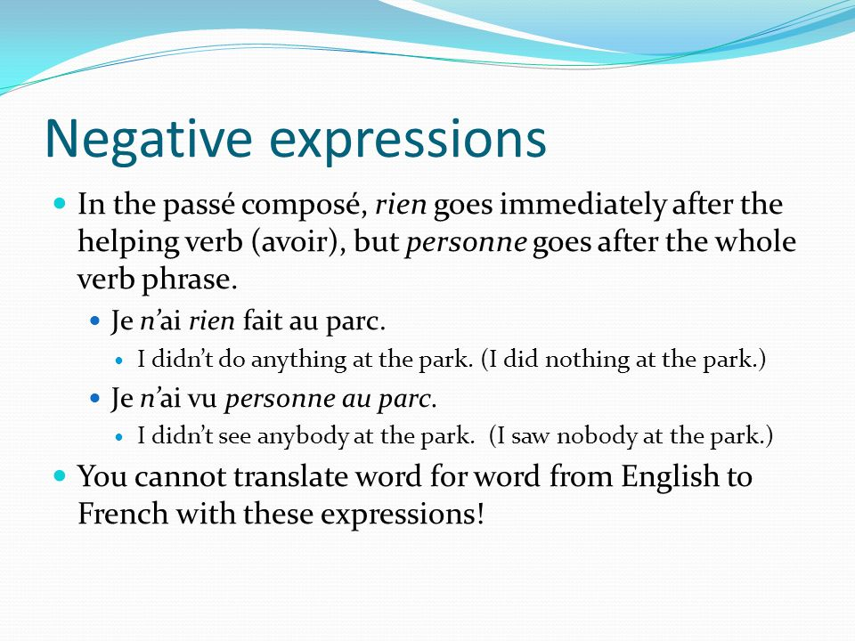 Negative expressionsIn the passé composé, rien goes immediately after the helping verb (avoir), but personne goes after the whole verb phrase.