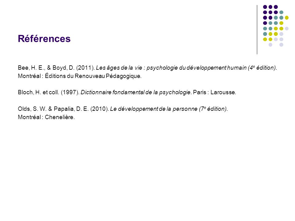 Références Bee, H. E., & Boyd, D. (2011). Les âges de la vie : psychologie du développement humain (4e édition).