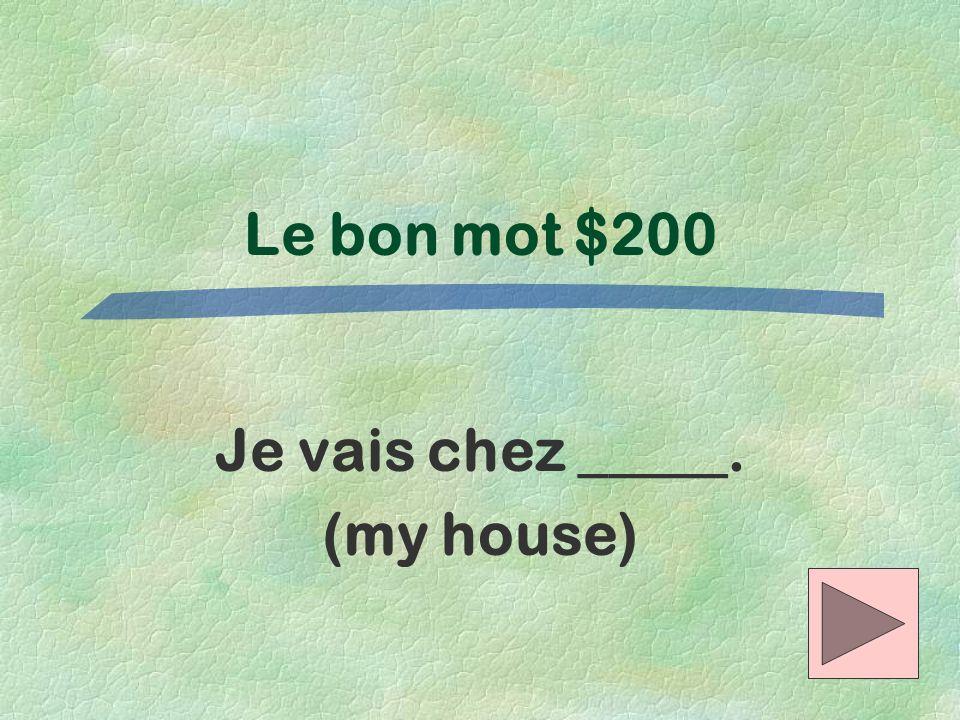 Je vais chez _____. (my house)