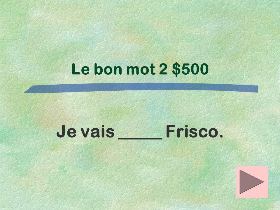 Le bon mot 2 $500 Je vais _____ Frisco.