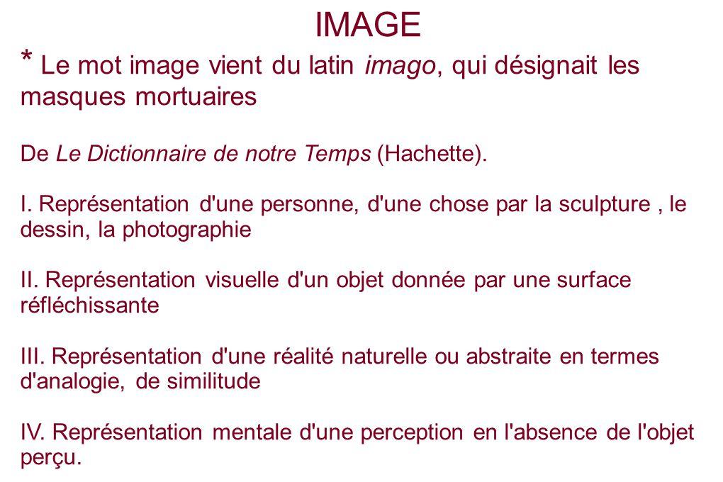 IMAGE * Le mot image vient du latin imago, qui désignait les masques mortuaires. De Le Dictionnaire de notre Temps (Hachette).