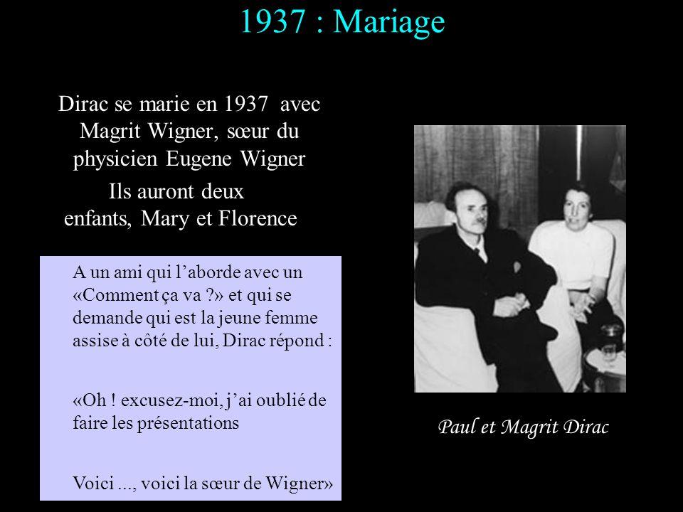 1937 : Mariage Dirac se marie en 1937 avec Magrit Wigner, sœur du physicien Eugene Wigner. Ils auront deux.