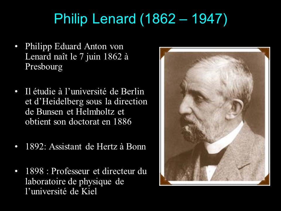 Philip Lenard (1862 – 1947) Philipp Eduard Anton von Lenard naît le 7 juin 1862 à Presbourg.