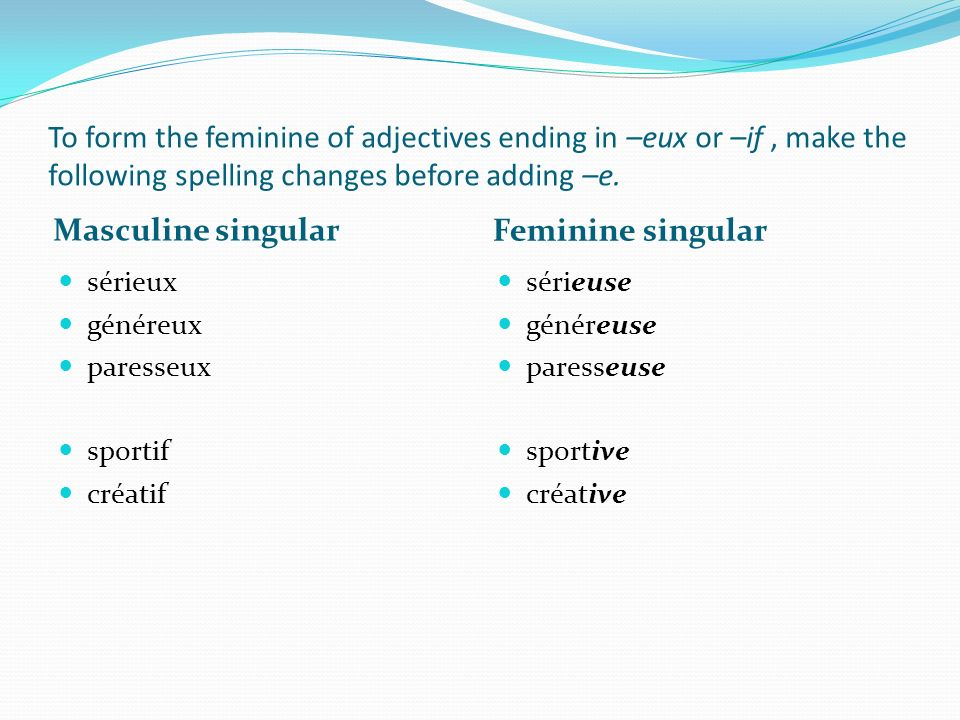 To form the feminine of adjectives ending in –eux or –if , make the following spelling changes before adding –e.