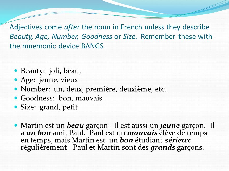 Adjectives come after the noun in French unless they describe Beauty, Age, Number, Goodness or Size. Remember these with the mnemonic device BANGS