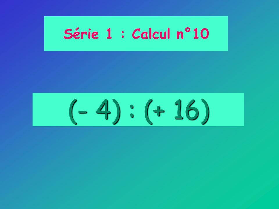 Série 1 : Calcul n°10 (- 4) : (+ 16)
