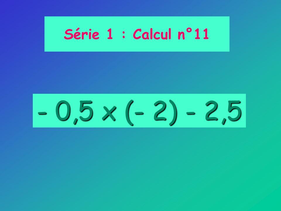 Série 1 : Calcul n°11 - 0,5 x (- 2) - 2,5
