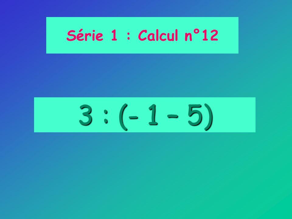 Série 1 : Calcul n°12 3 : (- 1 – 5)