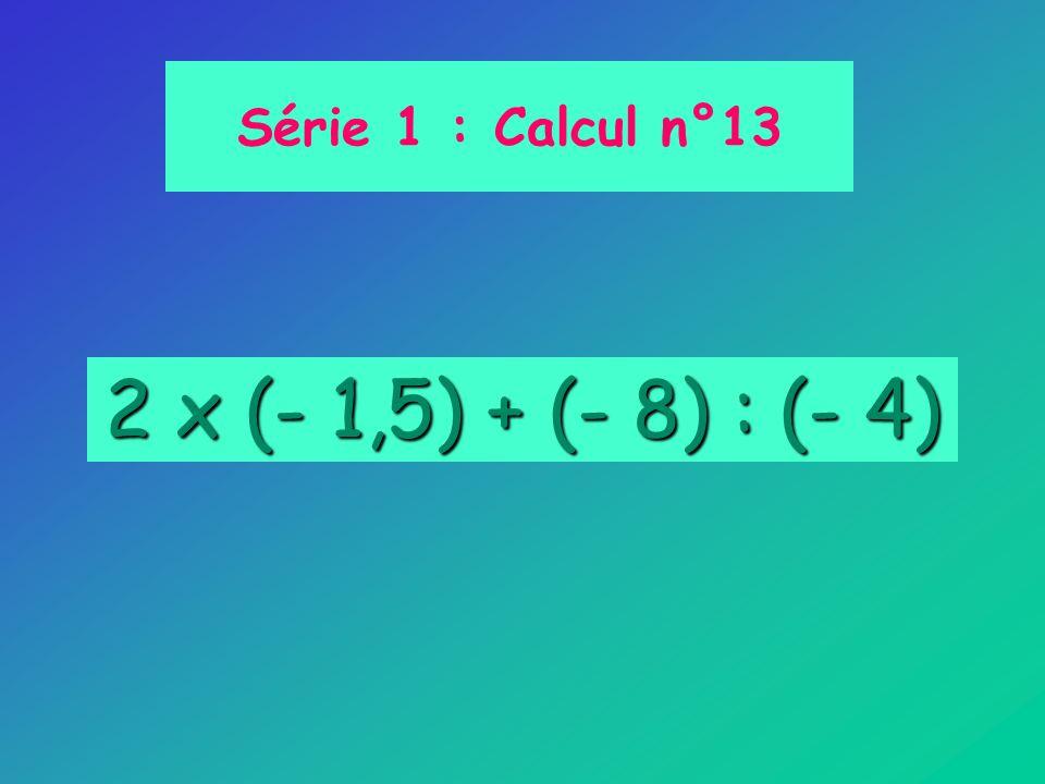 Série 1 : Calcul n°13 2 x (- 1,5) + (- 8) : (- 4)