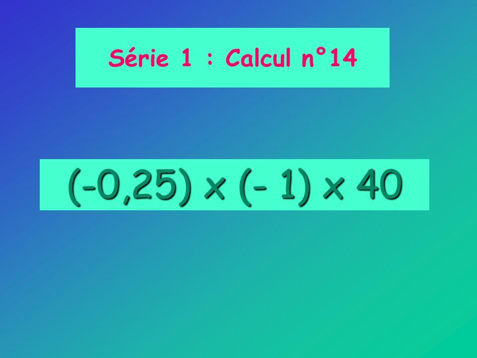 Série 1 : Calcul n°14 (-0,25) x (- 1) x 40