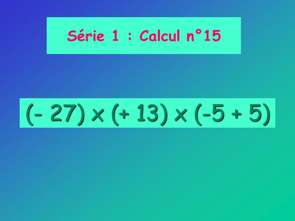 Série 1 : Calcul n°15 (- 27) x (+ 13) x (-5 + 5)