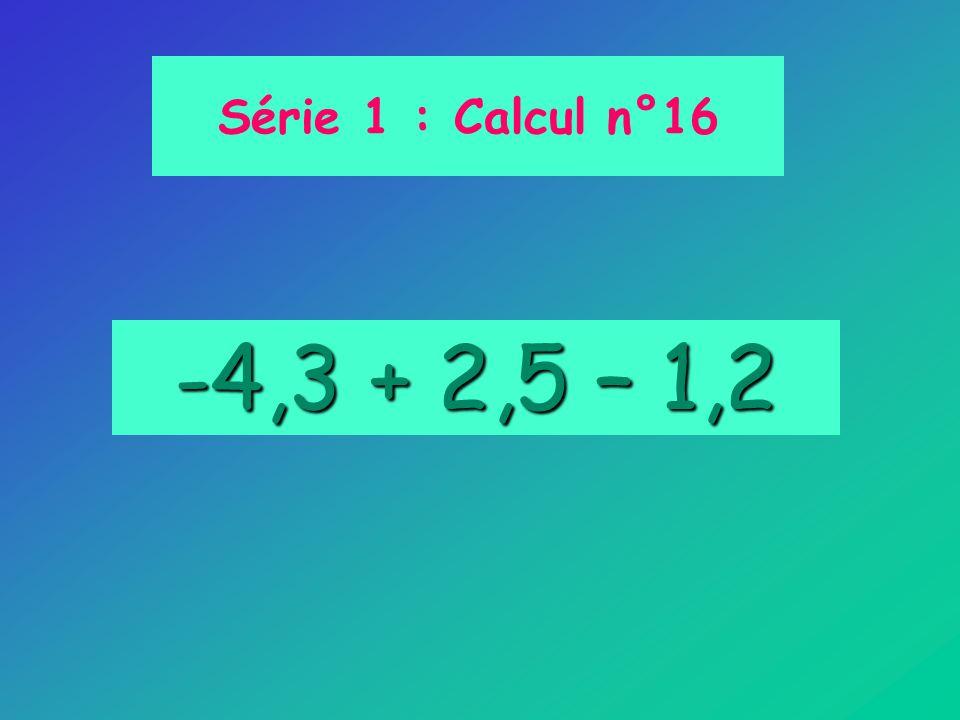 Série 1 : Calcul n°16 -4,3 + 2,5 – 1,2