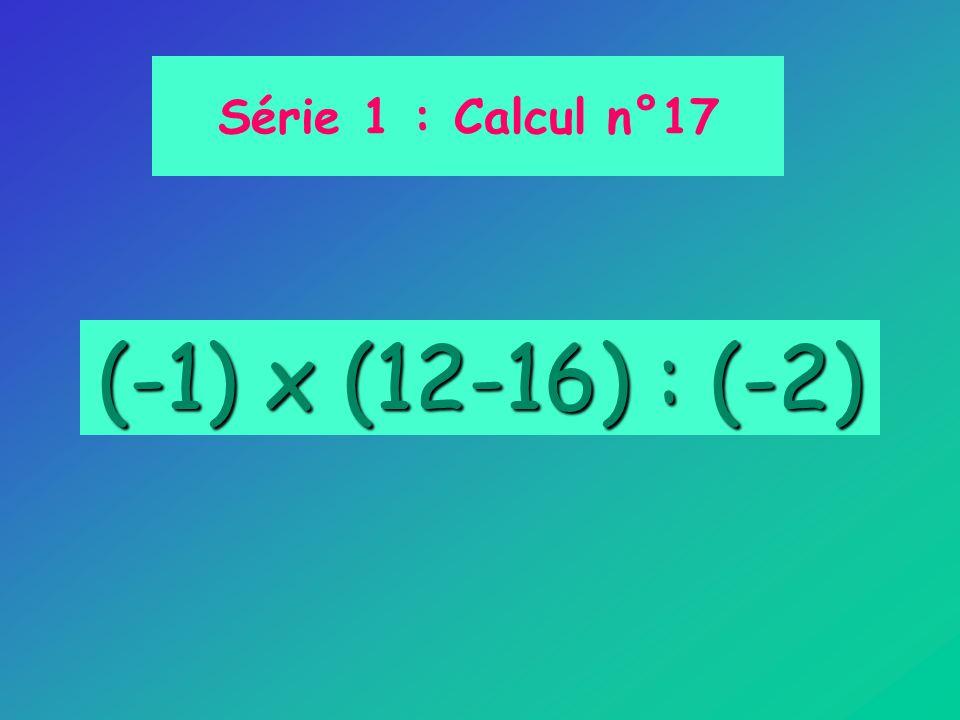 Série 1 : Calcul n°17 (-1) x (12-16) : (-2)