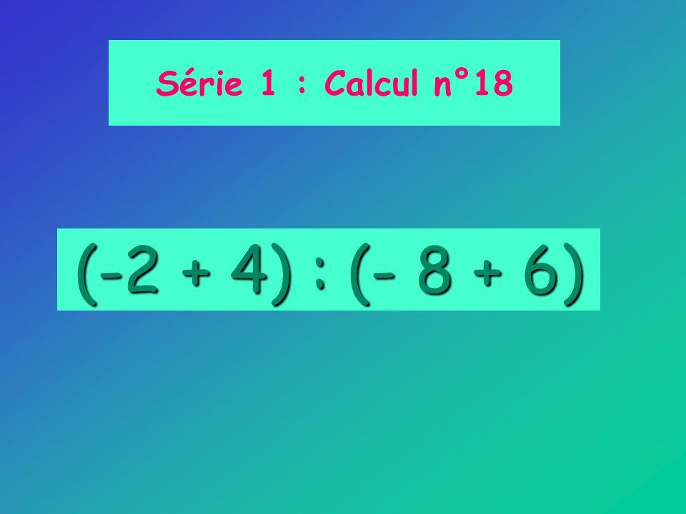 Série 1 : Calcul n°18 (-2 + 4) : (- 8 + 6)
