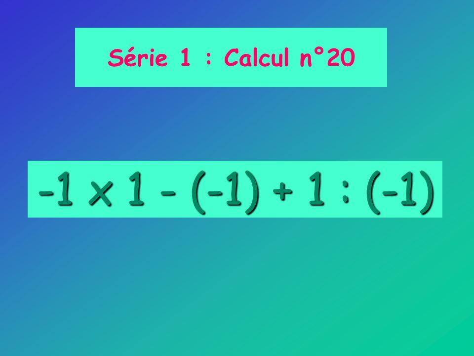 Série 1 : Calcul n°20 -1 x 1 - (-1) + 1 : (-1)