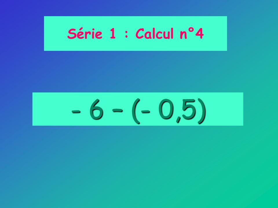 Série 1 : Calcul n°4 - 6 – (- 0,5)