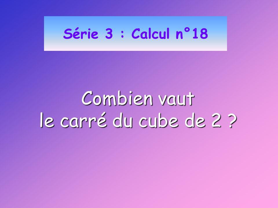 Série 3 : Calcul n°18 Combien vaut le carré du cube de 2