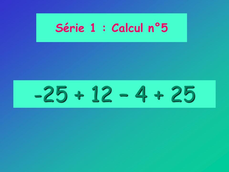 Série 1 : Calcul n°5 -25 + 12 – 4 + 25