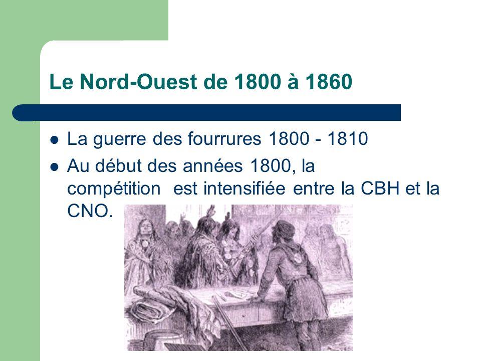 Le Nord-Ouest de 1800 à 1860 La guerre des fourrures 1800 - 1810