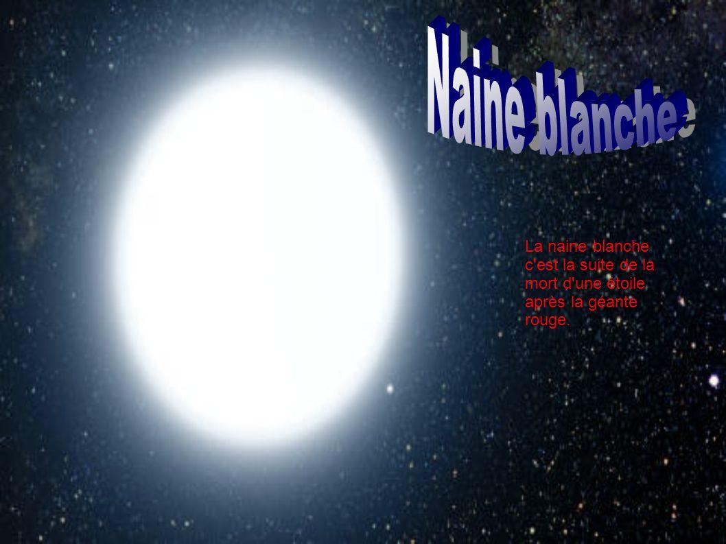 Naine blanche La naine blanche c est la suite de la mort d une étoile après la géante rouge.