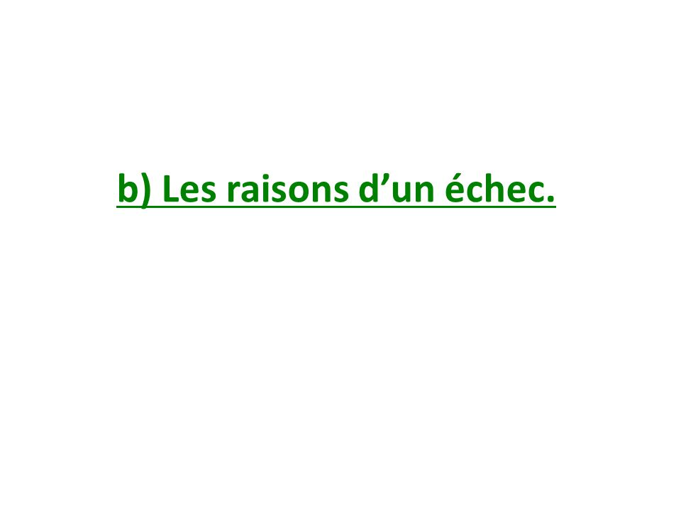 b) Les raisons d'un échec.