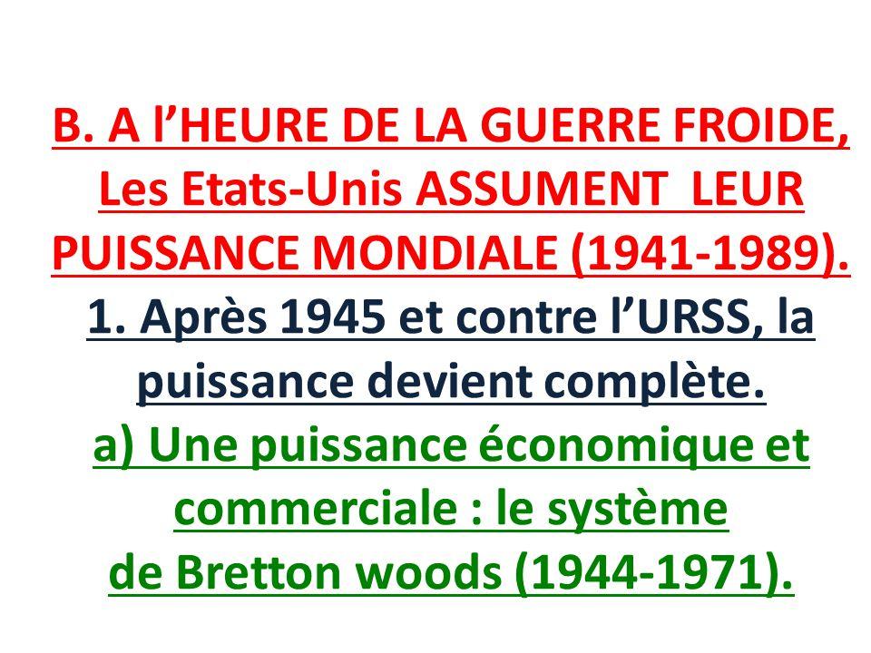 B. A l'HEURE DE LA GUERRE FROIDE, Les Etats-Unis ASSUMENT LEUR PUISSANCE MONDIALE (1941-1989).