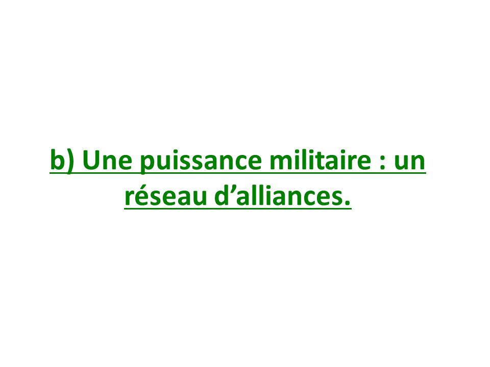 b) Une puissance militaire : un réseau d'alliances.