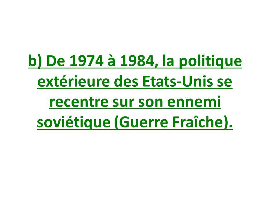 b) De 1974 à 1984, la politique extérieure des Etats-Unis se recentre sur son ennemi soviétique (Guerre Fraîche).