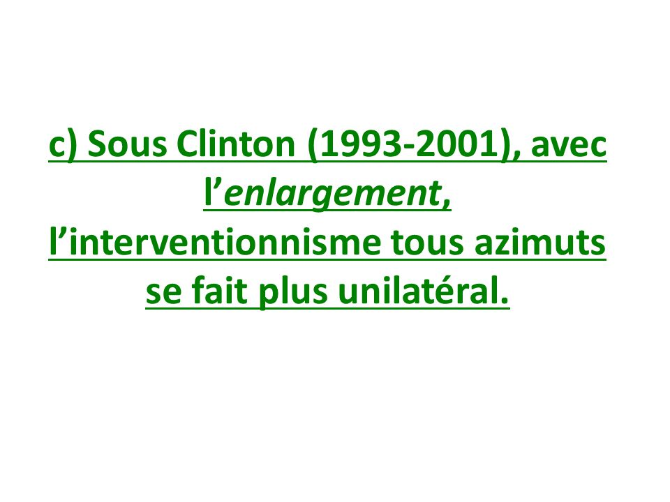 c) Sous Clinton (1993-2001), avec l'enlargement, l'interventionnisme tous azimuts se fait plus unilatéral.