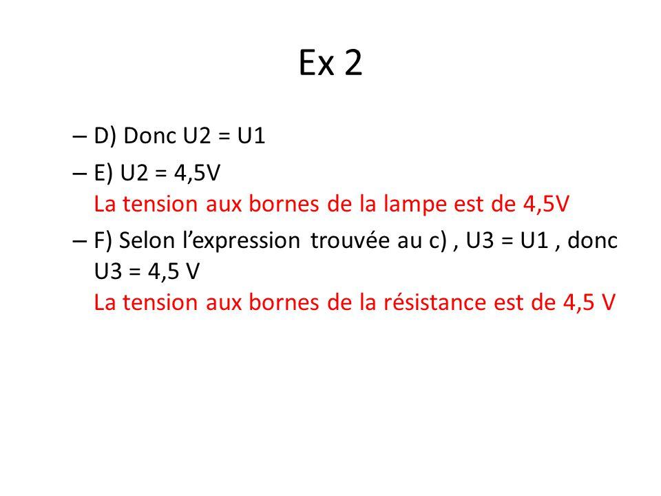 Ex 2 D) Donc U2 = U1. E) U2 = 4,5V La tension aux bornes de la lampe est de 4,5V.
