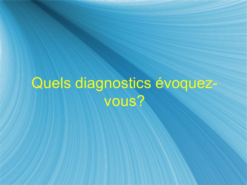 Quels diagnostics évoquez- vous
