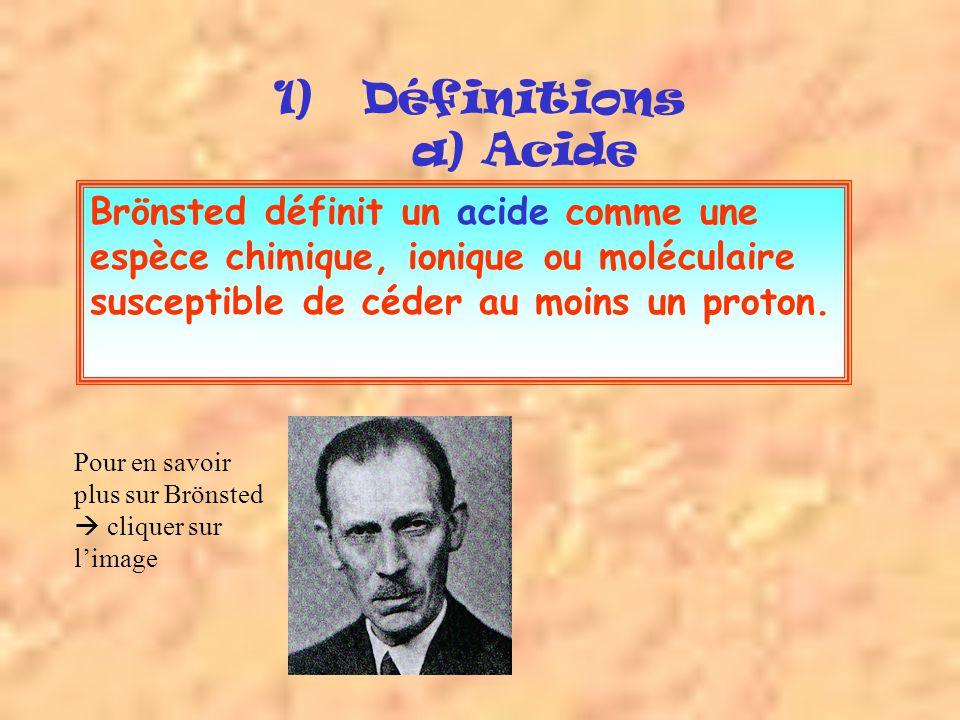 Définitions a) Acide Brönsted définit un acide comme une espèce chimique, ionique ou moléculaire susceptible de céder au moins un proton.