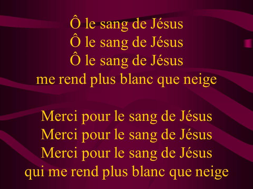 Ô le sang de Jésus Ô le sang de Jésus Ô le sang de Jésus me rend plus blanc que neige Merci pour le sang de Jésus Merci pour le sang de Jésus Merci pour le sang de Jésus qui me rend plus blanc que neige