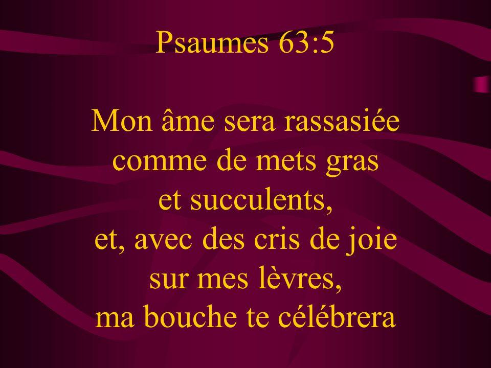 Psaumes 63:5 Mon âme sera rassasiée comme de mets gras et succulents, et, avec des cris de joie sur mes lèvres, ma bouche te célébrera