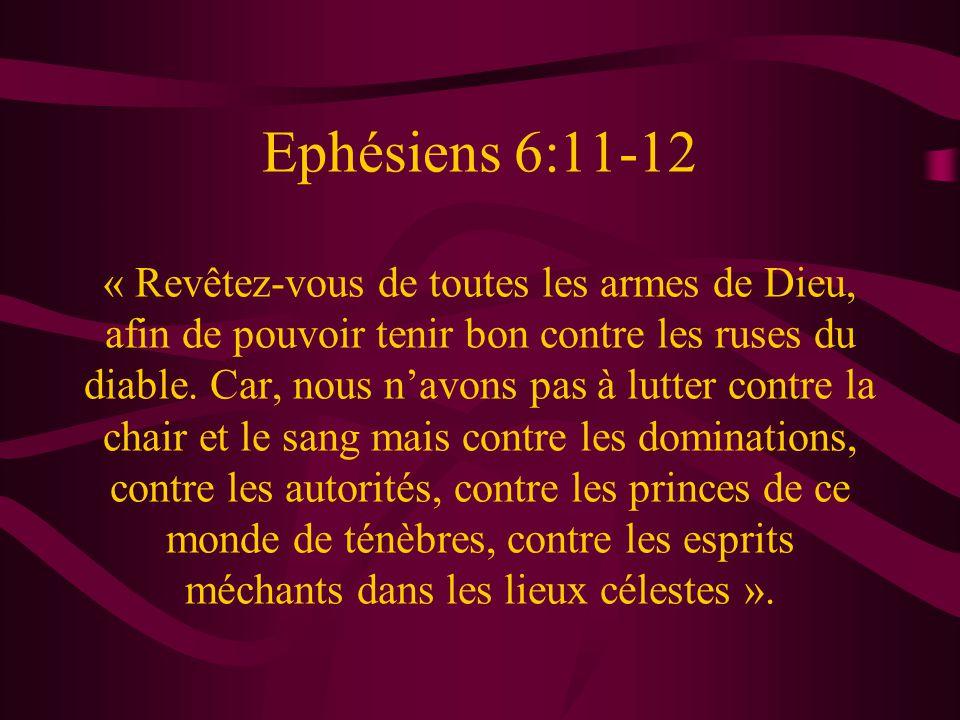 Ephésiens 6:11-12 « Revêtez-vous de toutes les armes de Dieu, afin de pouvoir tenir bon contre les ruses du diable.