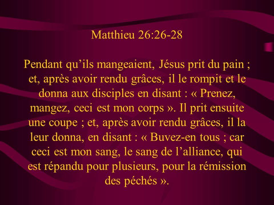Matthieu 26:26-28 Pendant qu'ils mangeaient, Jésus prit du pain ; et, après avoir rendu grâces, il le rompit et le donna aux disciples en disant : « Prenez, mangez, ceci est mon corps ».