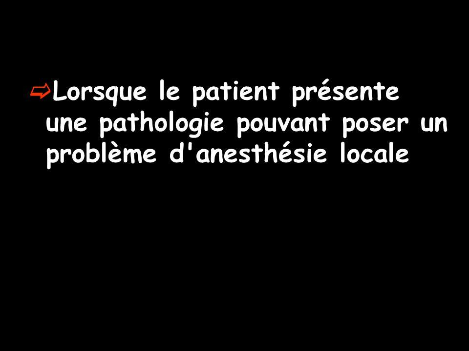 Lorsque le patient présente une pathologie pouvant poser un problème d anesthésie locale