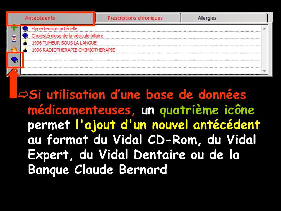 Si utilisation d'une base de données médicamenteuses, un quatrième icône permet l ajout d un nouvel antécédent au format du Vidal CD-Rom, du Vidal Expert, du Vidal Dentaire ou de la Banque Claude Bernard