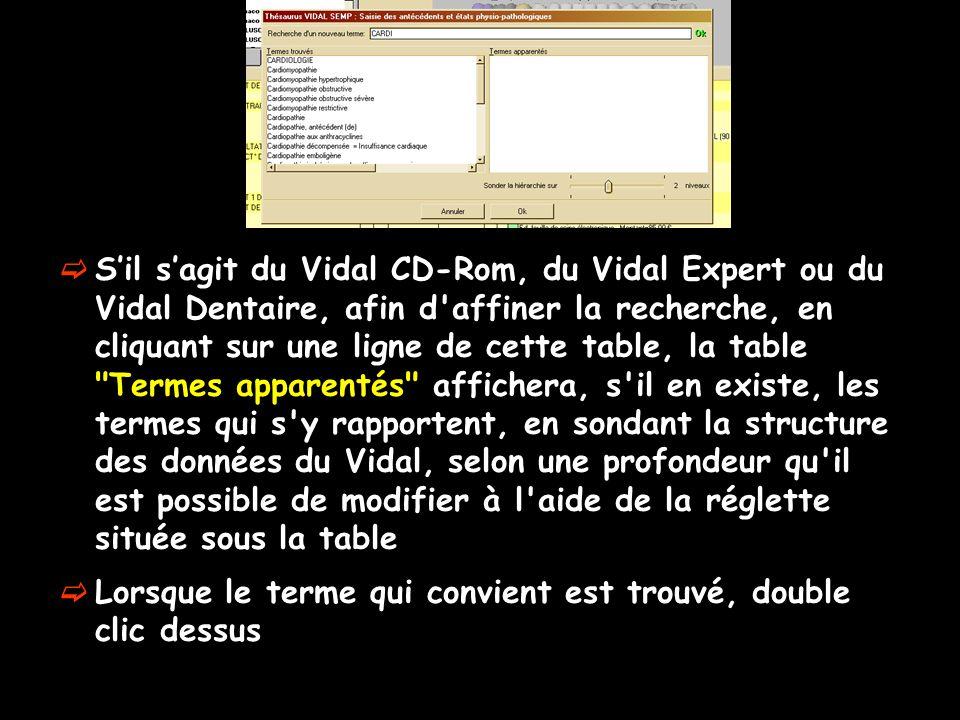S'il s'agit du Vidal CD-Rom, du Vidal Expert ou du Vidal Dentaire, afin d affiner la recherche, en cliquant sur une ligne de cette table, la table Termes apparentés affichera, s il en existe, les termes qui s y rapportent, en sondant la structure des données du Vidal, selon une profondeur qu il est possible de modifier à l aide de la réglette située sous la table