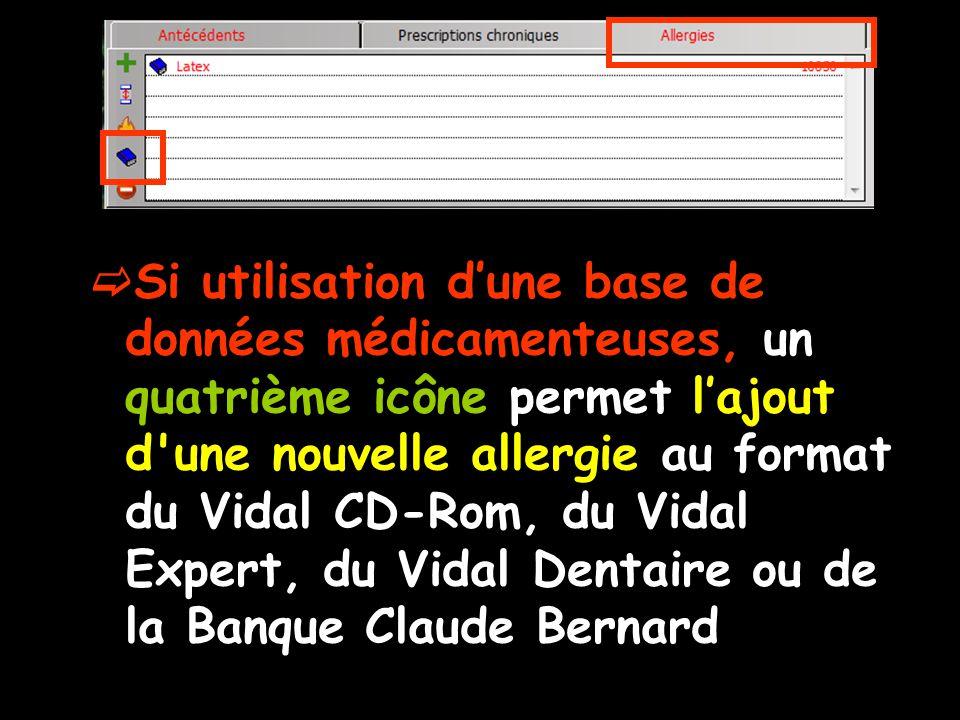 Si utilisation d'une base de données médicamenteuses, un quatrième icône permet l'ajout d une nouvelle allergie au format du Vidal CD-Rom, du Vidal Expert, du Vidal Dentaire ou de la Banque Claude Bernard
