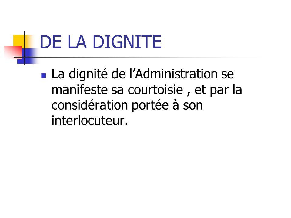 DE LA DIGNITE La dignité de l'Administration se manifeste sa courtoisie , et par la considération portée à son interlocuteur.