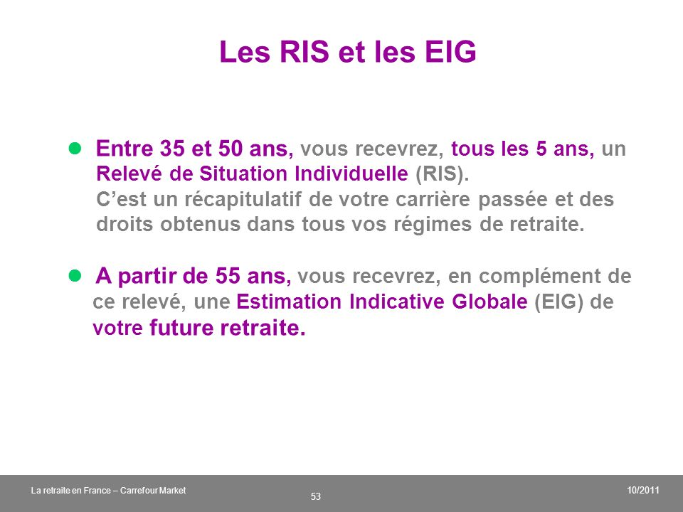Les RIS et les EIG  Entre 35 et 50 ans, vous recevrez, tous les 5 ans, un. Relevé de Situation Individuelle (RIS).