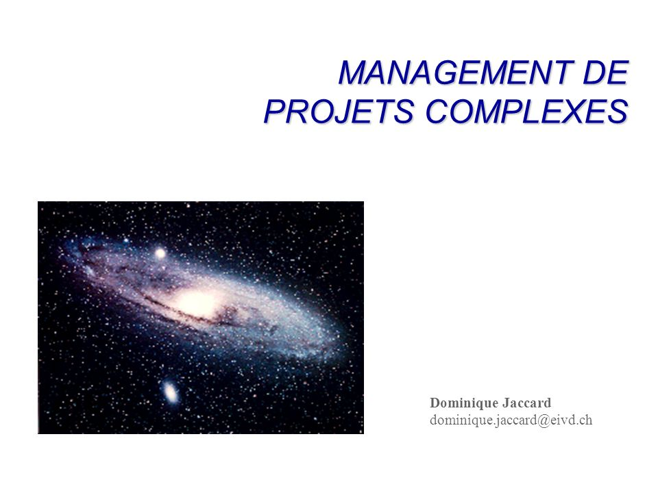 MANAGEMENT DE PROJETS COMPLEXES Dominique Jaccard