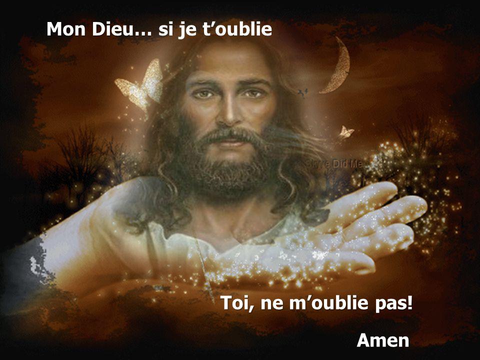 Mon Dieu… si je t'oublie Toi, ne m'oublie pas! Amen