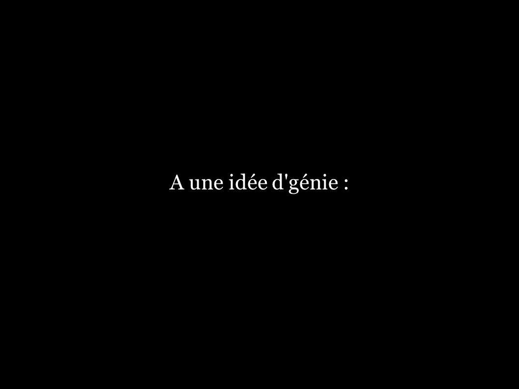 A une idée d génie :