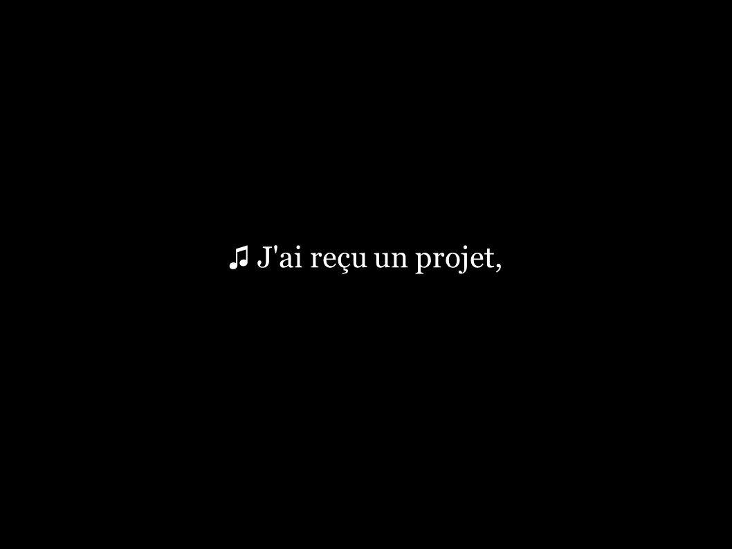♫ J ai reçu un projet,