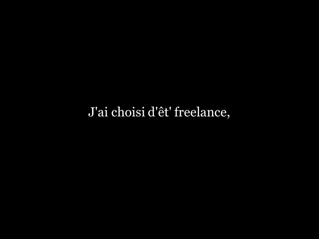 J ai choisi d êt freelance,