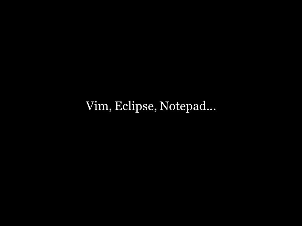 Vim, Eclipse, Notepad...