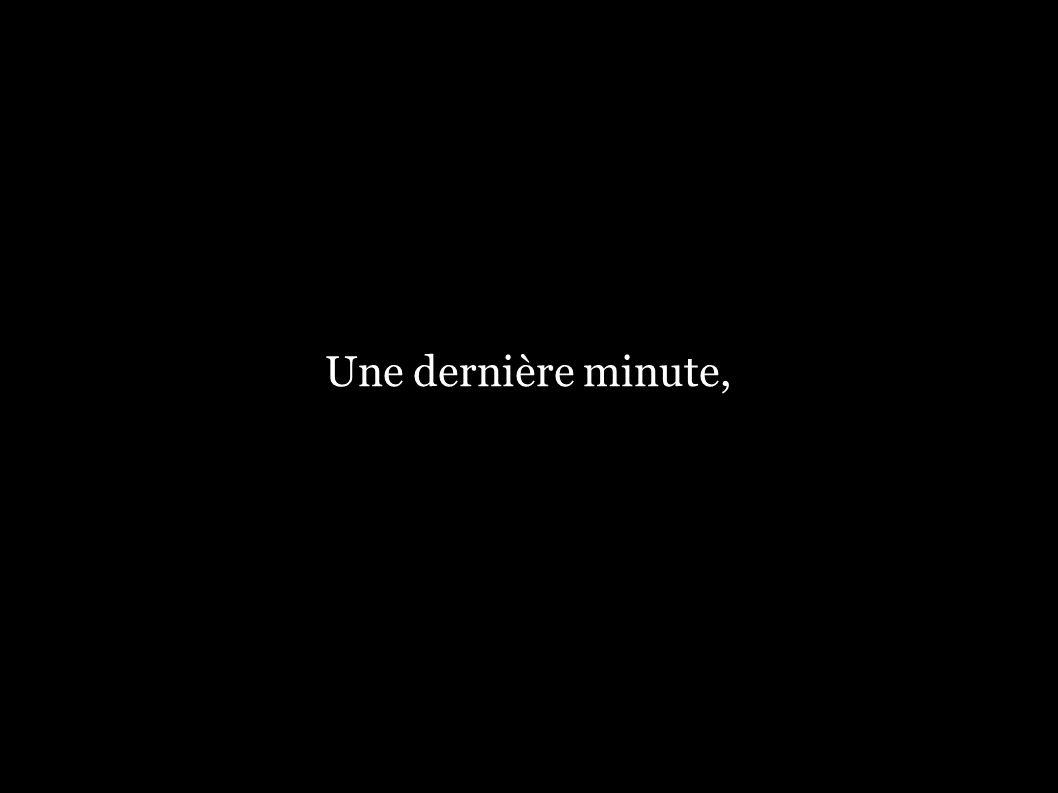Une dernière minute,