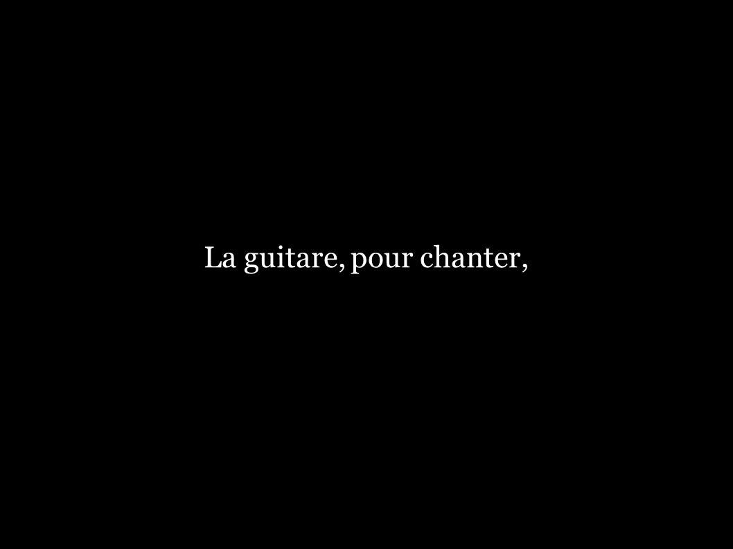 La guitare, pour chanter,